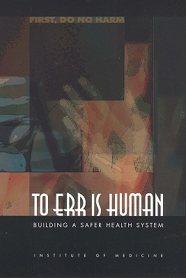 To Err Is Human: Building a Safer Health System - Institute of Medicine, and Committee on Quality of Health Care in America, and Donaldson, Molla S (Editor)