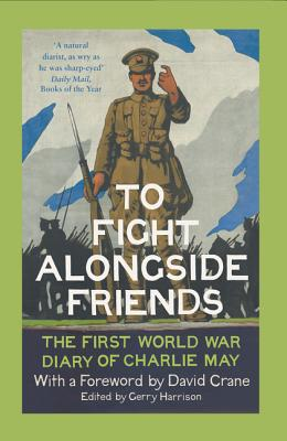 To Fight Alongside Friends: The First World War Diary of Charlie May - Harrison, Gerry (Editor), and Crane, David (Foreword by)