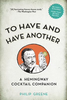 To Have and Have Another: A Hemingway Cocktail Companion - Greene, Philip