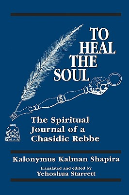 To Heal the Soul: The Spiritual Journal of a Chasidic Rebbe - Shapira, Kalonymus Kalman, and Starret, Yehoshua (Translated by)