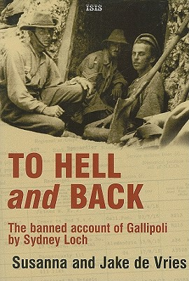 To Hell and Back: The Banned Account of Gallipoli by Sydney Loch - De Vries, Susanna, and De Vries, Jake