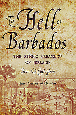 To Hell or Barbados: The Ethnic Cleansing of Ireland - O'Callaghan, Sean