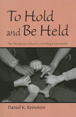 To Hold and be Held: The Therapeutic School as a Holding Environment - Reinstein, Daniel K.