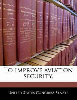 To Improve Aviation Security. - United States Congress Senate (Creator)