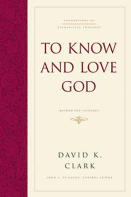 To Know and Love God: Method for Theology - Clark, David K, PH.D., and Feinberg, John S (Editor)