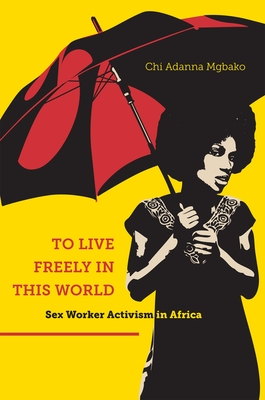 To Live Freely in This World: Sex Worker Activism in Africa - Mgbako, Chi Adanna