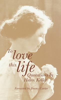 To Love This Life: Quotations - Keller, Helen