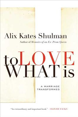 To Love What Is: A Marriage Transformed - Shulman, Alix Kates