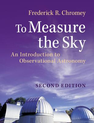 To Measure the Sky: An Introduction to Observational Astronomy - Chromey, Frederick R.