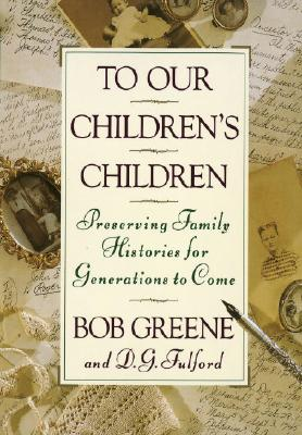 To Our Children's Children: Preserving Family Histories for Generations to Come - Greene, Bob, and Fulford, D G