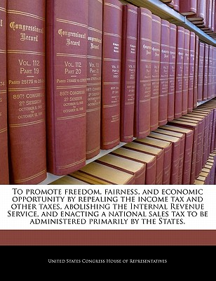 To Promote Freedom, Fairness, and Economic Opportunity by Repealing the Income Tax and Other Taxes, Abolishing the Internal Revenue Service, and Enacting a National Sales Tax to Be Administered Primarily by the States. - United States Congress Senate (Creator)