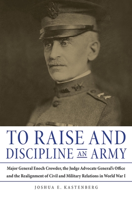 To Raise and Discipline an Army: Major General Enoch Crowder, the Judge Advocate General's Office, and the Realignment of Civil and Military Relations in World War I - Kastenberg, Joshua E