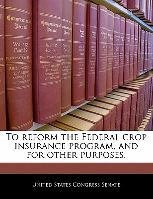 To Reform the Federal Crop Insurance Program, and for Other Purposes. - United States Congress Senate (Creator)