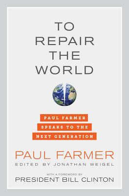 To Repair the World: Paul Farmer Speaks to the Next Generation - Farmer, Paul, Dr., and Weigel, Jonathan (Editor), and Clinton, Bill, President (Foreword by)