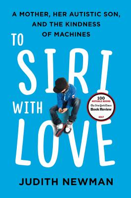 To Siri with Love: A Mother, Her Autistic Son, and the Kindness of Machines - Newman, Judith