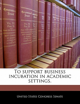 To Support Business Incubation in Academic Settings. - United States Congress Senate (Creator)