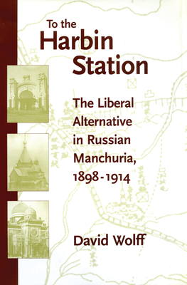 To the Harbin Station: The Liberal Alternative in Russian Manchuria, 1898-1914 - Wolff, David, and Riasanovsky, Nicholas V (Foreword by)