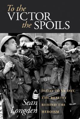 To the Victor the Spoils: D-Day to Ve-Day, the Reality Behind the Heroism - Longden, Sean