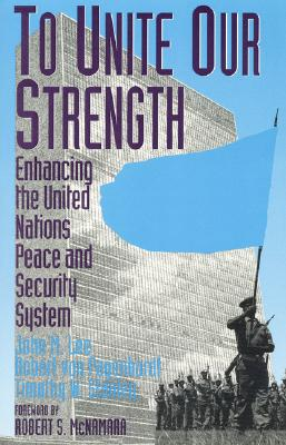 To Unite Our Strength: Enhancing United Nations Peace and Security - Lee, John M, and Pagenhardt, Robert Von, and Stanley, Timothy W