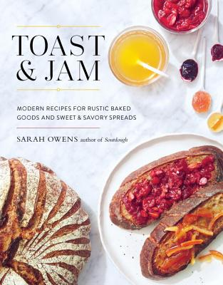 Toast and Jam: Modern Recipes for Rustic Baked Goods and Sweet and Savory Spreads - Owens, Sarah