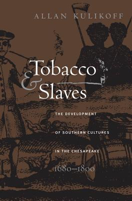 Tobacco and Slaves: The Development of Southern Cultures in the Chesapeake, 1680-1800 - Kulikoff, Allan