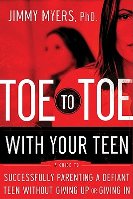 Toe to Toe with Your Teen: A Guide to Successfully Parenting a Defiant Teen Without Giving Up or Giving in - Myers, Jimmy