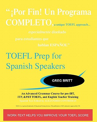 TOEFL Prep for Spanish Speakers: An Advanced Grammar Course for Pre-Ibt, Itp, & Pbt TOEFL and English Teacher Training - Britt, Greg