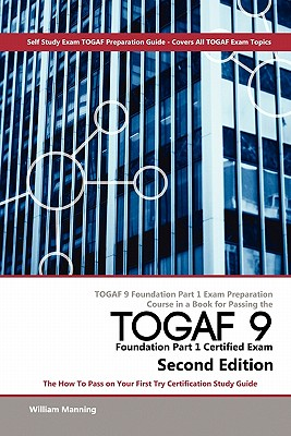 Togaf 9 Foundation Part 1 Exam Preparation Course in a Book for Passing the Togaf 9 Foundation Part 1 Certified Exam - The How to Pass on Your First T - Maning, William