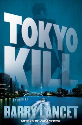 Tokyo Kill: A Thriller - Lancet, Barry