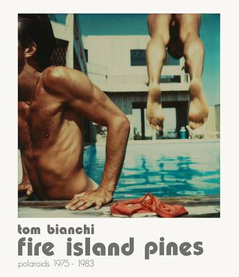 Tom Bianchi: Fire Island Pines: Polaroids 1978-1983 - Bianchi, Tom, and White, Edmund