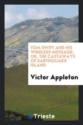 Tom Swift and His Wireless Message: Or, the Castaways of Earthquake Island - Appleton, Victor