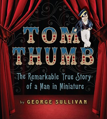 Tom Thumb: The Remarkable True Story of a Man in Miniature - Sullivan, George