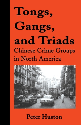 Tongs, Gangs, and Triads: Chinese Crime Groups in North America - Huston, Peter