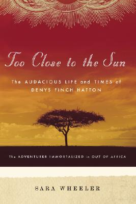 Too Close to the Sun: The Audacious Life and Times of Denys Finch Hatton - Wheeler, Sara