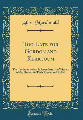 Too Late for Gordon and Khartoum: The Testimony of an Independent Eye-Witness of the Heroic for Their Rescue and Relief (Classic Reprint) - MacDonald, Alex