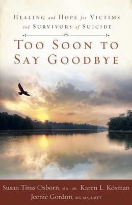 Too Soon to Say Goodbye: Healing and Hope for Victims and Survivors of Suicide - Osborn, Susan Titus, and Kosman, Karen, and Gordon, Jeenie