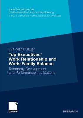 Top Executives' Work Relationship and Work-Family Balance: Taxonomy Development and Performance Implications - Bauer, Eva-Maria