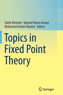 Topics in Fixed Point Theory - Almezel, Saleh (Editor), and Ansari, Qamrul Hasan (Editor), and Khamsi, Mohamed Amine (Editor)