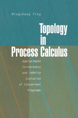 Topology in Process Calculus: Approximate Correctness and Infinite Evolution of Concurrent Programs - Ying, Mingsheng