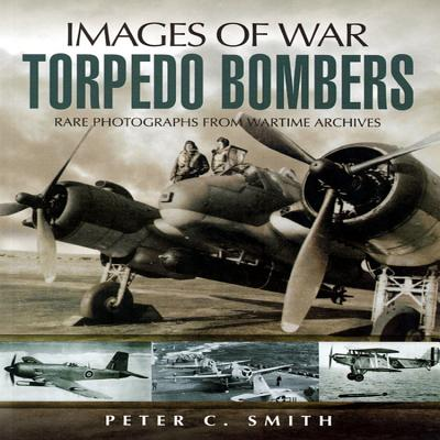 Torpedo Bombers: Rare Photographs from Wartime Archives - Smith, Peter