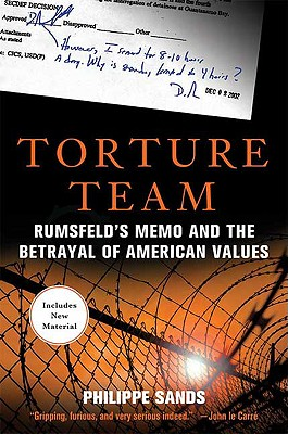 Torture Team: Rumsfeld's Memo and the Betrayal of American Values - Sands, Philippe, Professor