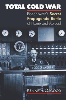 Total Cold War: Eisenhower's Secret Propaganda Battle at Home and Abroad - Osgood, Kenneth