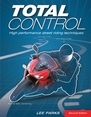 Total Control: High Performance Street Riding Techniques - Parks, Lee, and Buell, Erik (Foreword by)