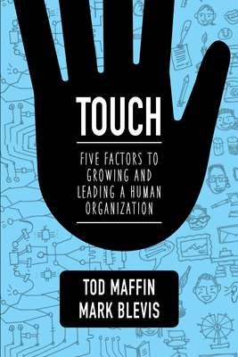 Touch: Five Factors to Growing and Leading a Human Organization - Maffin, Tod, and Blevis, Mark