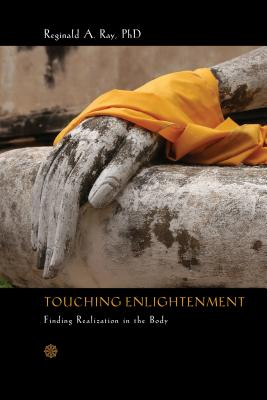 Touching Enlightenment: Finding Realization in the Body - Ray, Reginald A