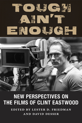 Tough Ain't Enough: New Perspectives on the Films of Clint Eastwood - Friedman, Lester D (Contributions by), and Desser, David (Contributions by), and Prince, Stephen (Contributions by)