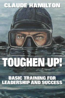 Toughen Up: Basic Training for Leadership and Success - Hamilton, Claude