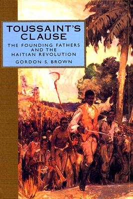 Toussaint's Clause: The Founding Fathers and the Haitian Revolution - Brown, Gordon S