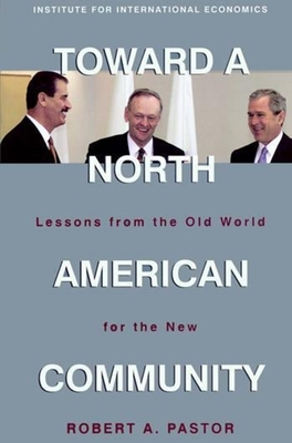 Toward a North American Community: Lessons from the Old World for the New - Pastor, Robert