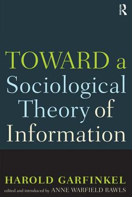 Toward a Sociological Theory of Information - Garfinkel, Harold, and Rawls, Anne